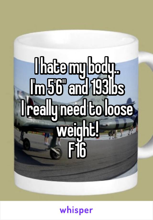 "I hate my body.. I'm 5'6"" and 193lbs I really need to loose weight! F16"