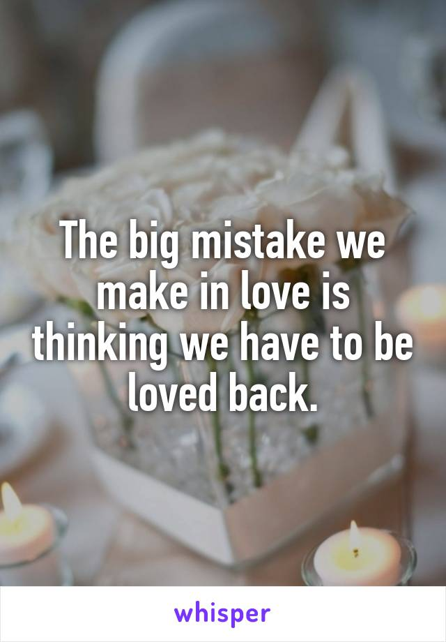 The big mistake we make in love is thinking we have to be loved back.