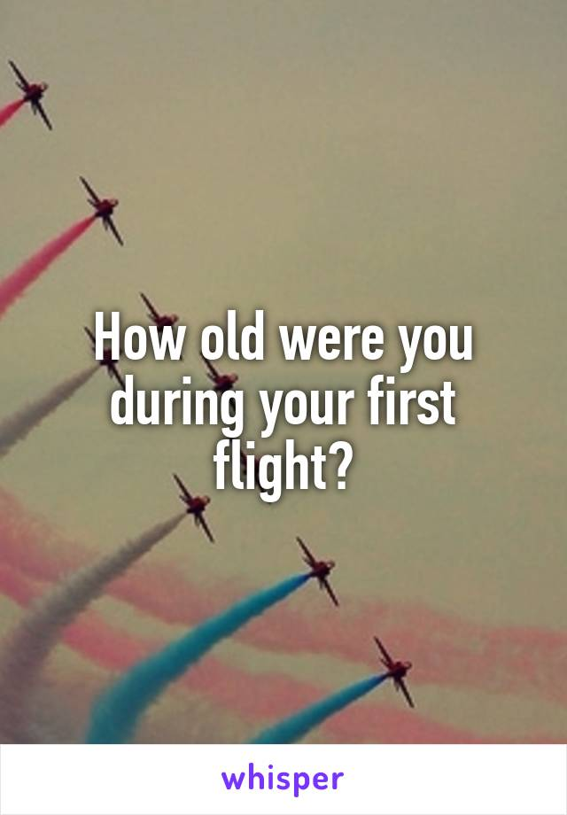 How old were you during your first flight?