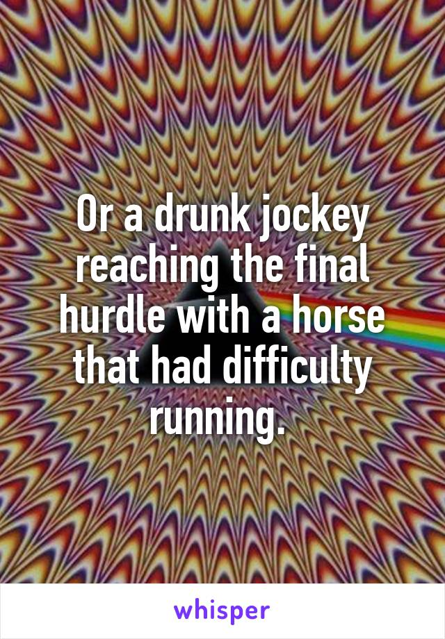 Or a drunk jockey reaching the final hurdle with a horse that had difficulty running.