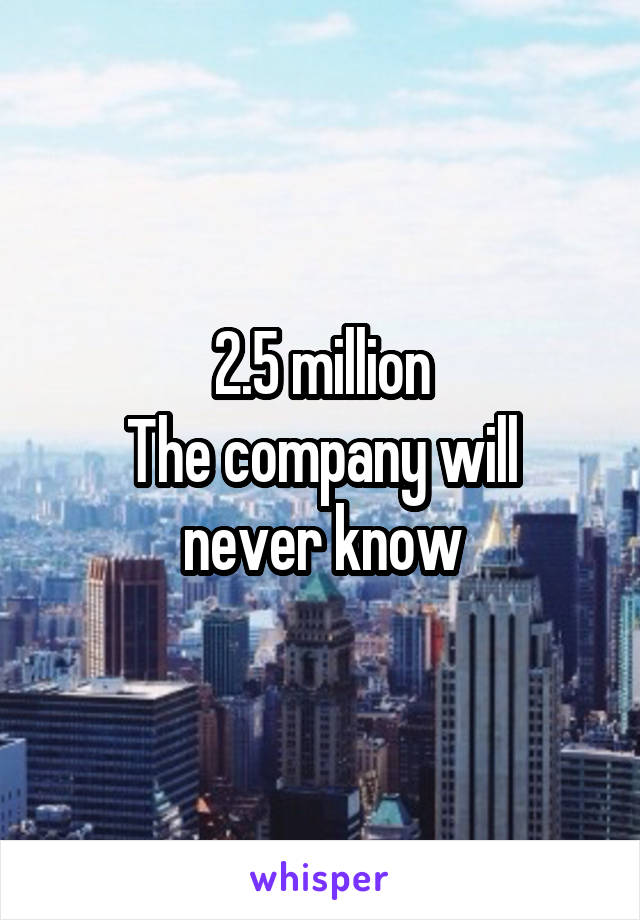 2.5 million The company will never know
