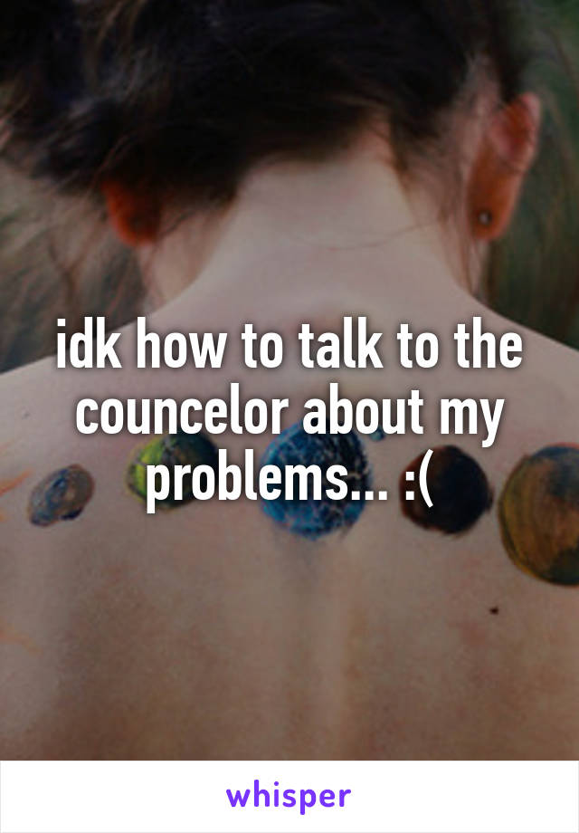 idk how to talk to the councelor about my problems... :(