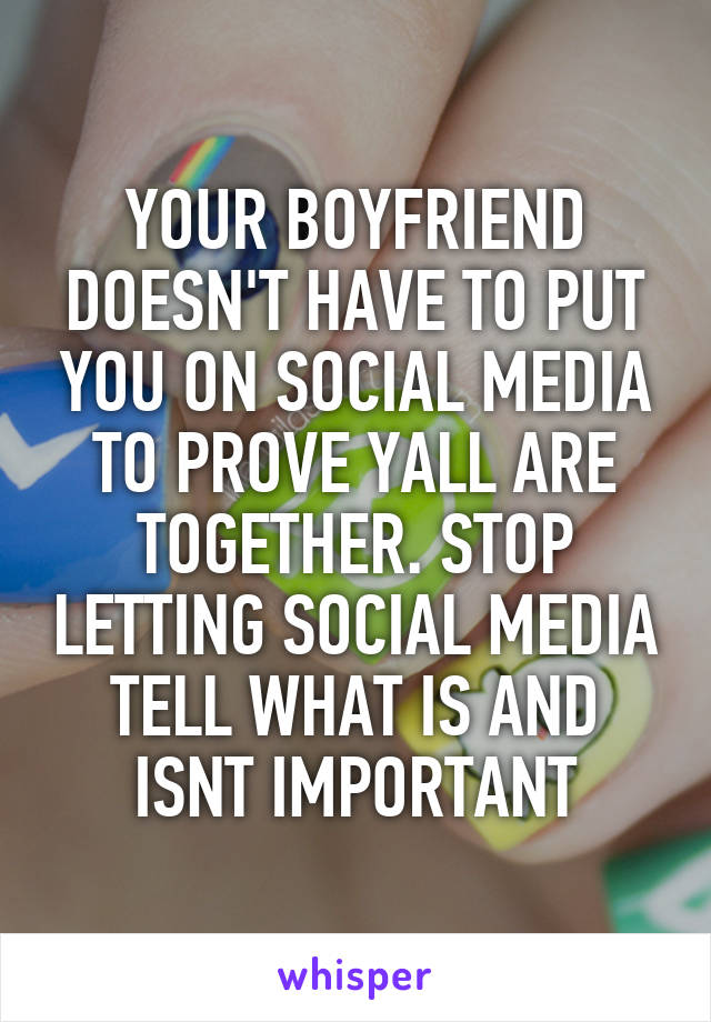 YOUR BOYFRIEND DOESN'T HAVE TO PUT YOU ON SOCIAL MEDIA TO PROVE YALL ARE TOGETHER. STOP LETTING SOCIAL MEDIA TELL WHAT IS AND ISNT IMPORTANT