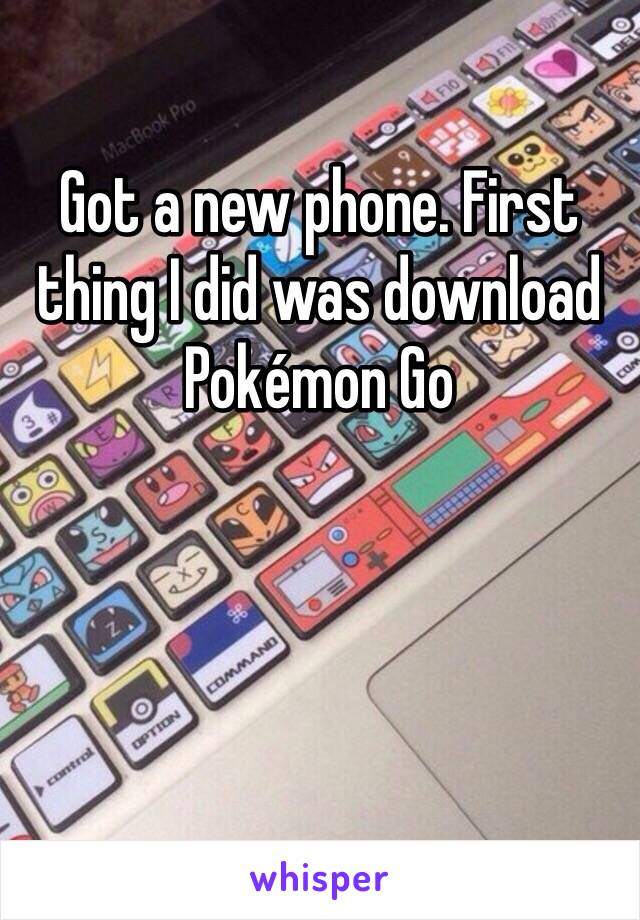 Got a new phone. First thing I did was download Pokémon Go