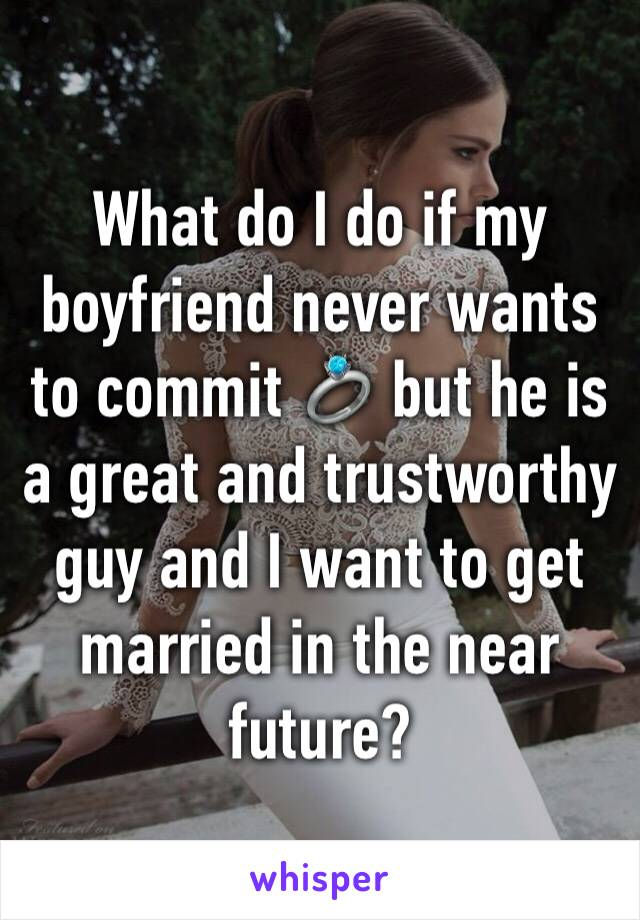 What do I do if my boyfriend never wants to commit 💍 but he is a great and trustworthy guy and I want to get married in the near future?