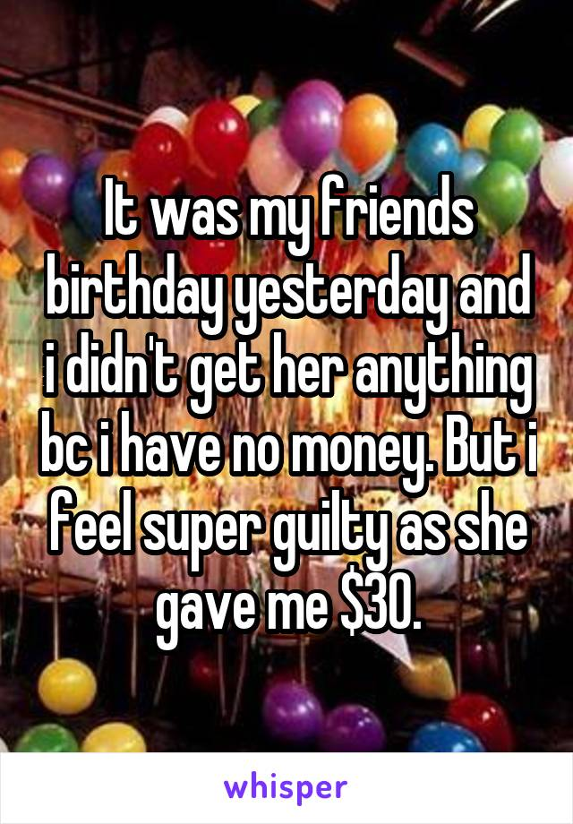 It was my friends birthday yesterday and i didn't get her anything bc i have no money. But i feel super guilty as she gave me $30.