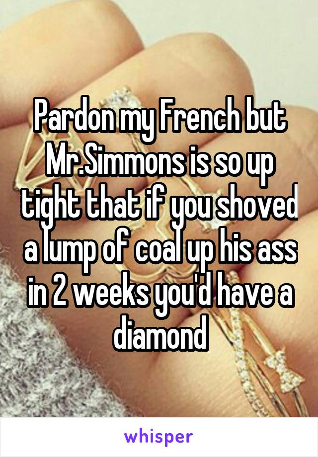 Pardon my French but Mr.Simmons is so up tight that if you shoved a lump of coal up his ass in 2 weeks you'd have a diamond