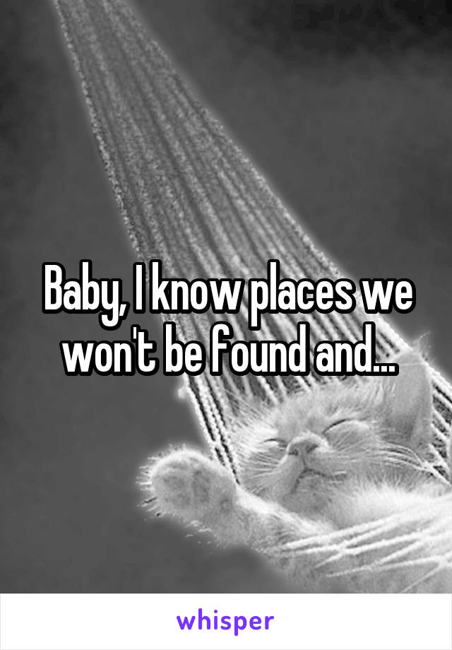 Baby, I know places we won't be found and...
