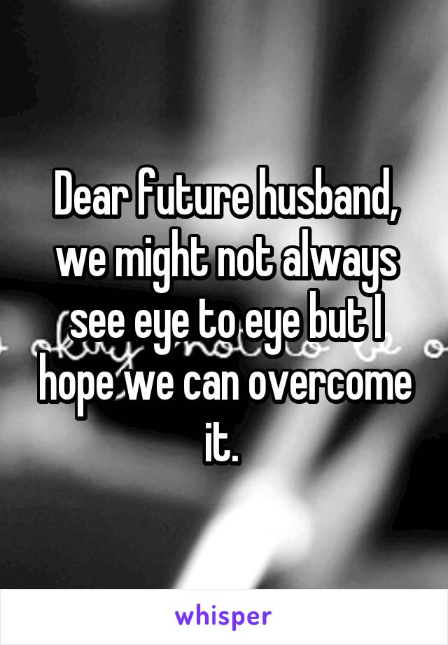 Dear future husband, we might not always see eye to eye but I hope we can overcome it.