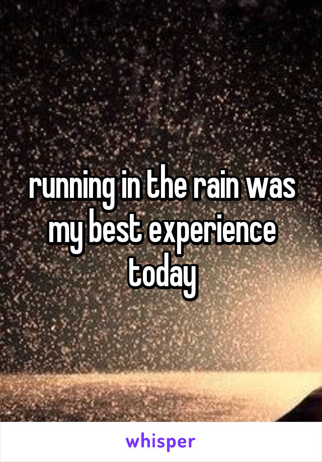 running in the rain was my best experience today