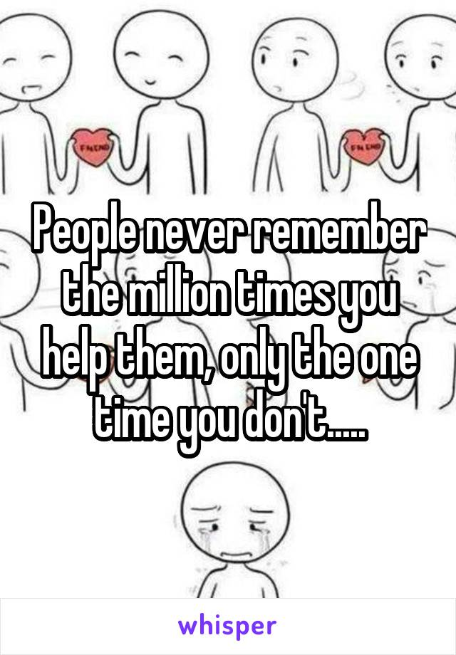People never remember the million times you help them, only the one time you don't.....
