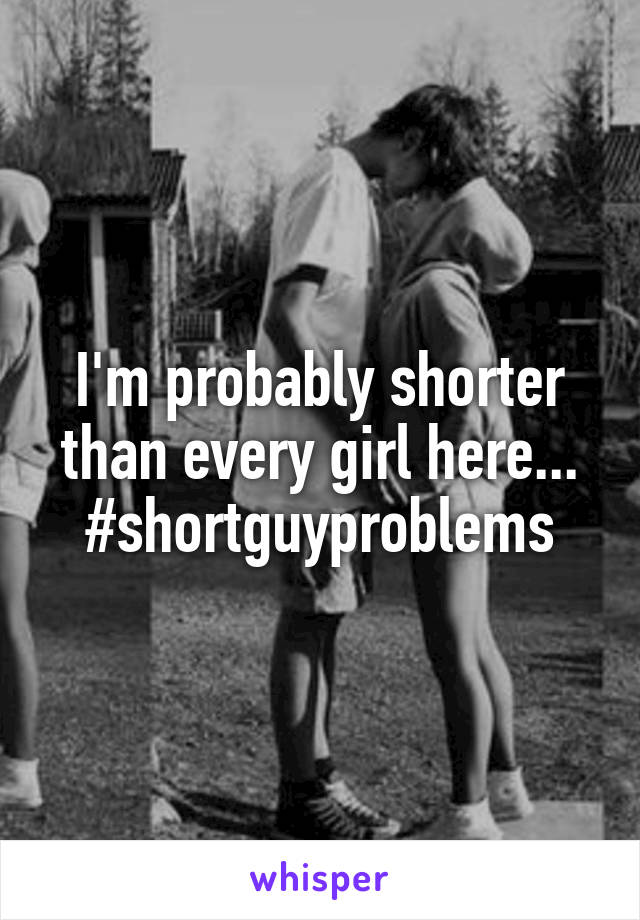 I'm probably shorter than every girl here... #shortguyproblems