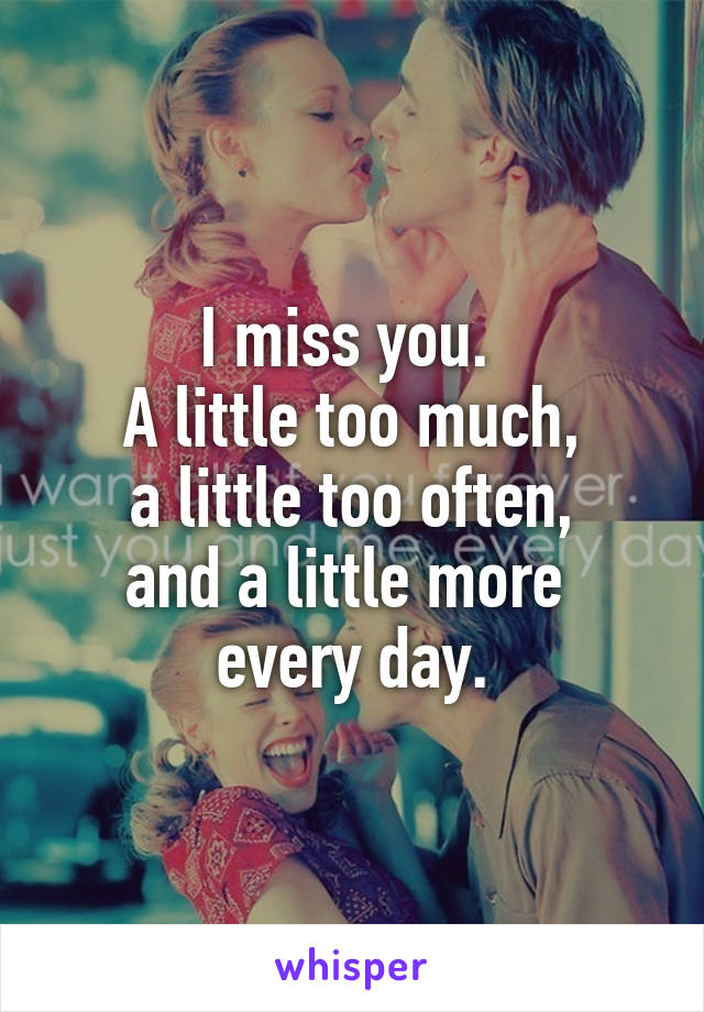 I miss you.  A little too much, a little too often, and a little more  every day.