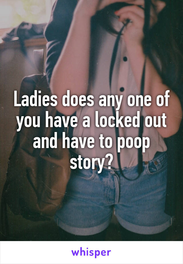 Ladies does any one of you have a locked out and have to poop story?