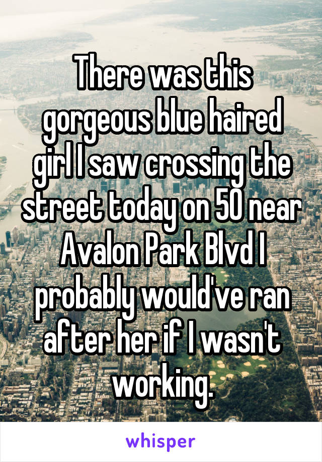 There was this gorgeous blue haired girl I saw crossing the street today on 50 near Avalon Park Blvd I probably would've ran after her if I wasn't working.