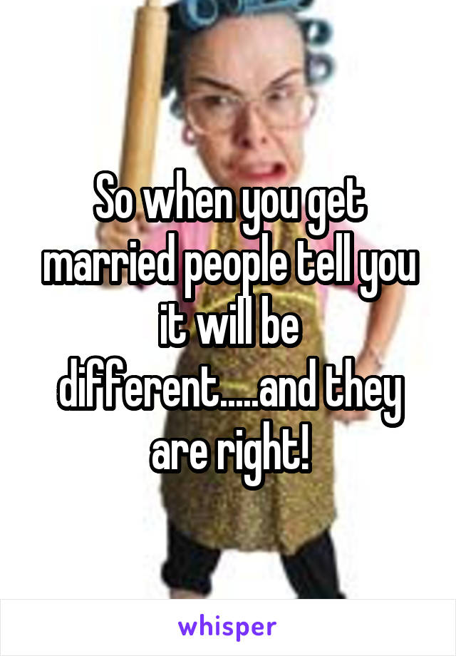 So when you get married people tell you it will be different.....and they are right!