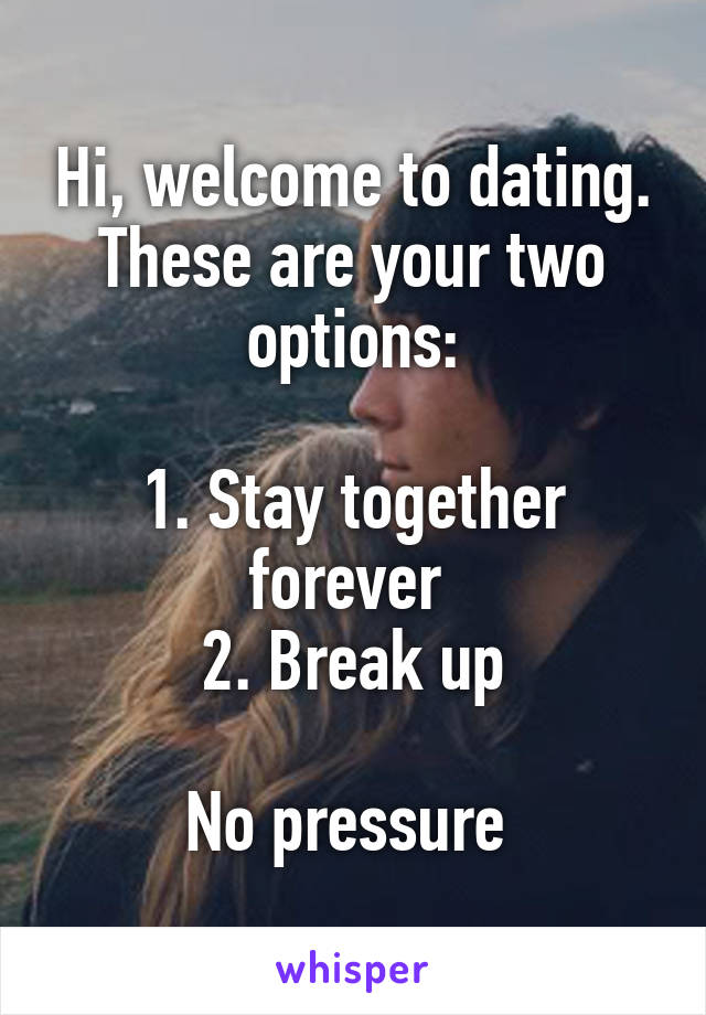 Hi, welcome to dating. These are your two options:  1. Stay together forever  2. Break up  No pressure
