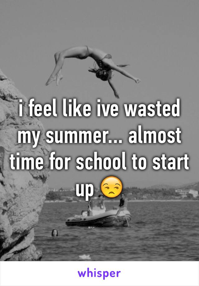 i feel like ive wasted my summer... almost time for school to start up 😒