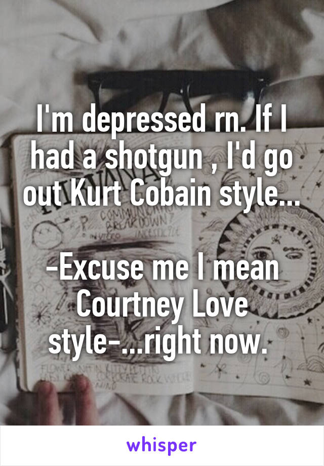 I'm depressed rn. If I had a shotgun , I'd go out Kurt Cobain style...  -Excuse me I mean Courtney Love style-...right now.