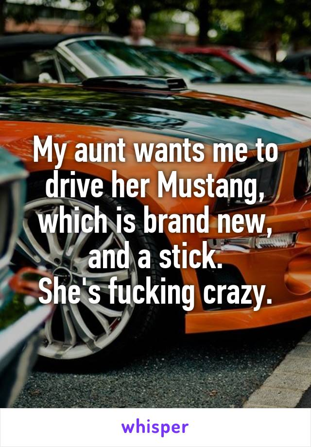 My aunt wants me to drive her Mustang, which is brand new, and a stick. She's fucking crazy.