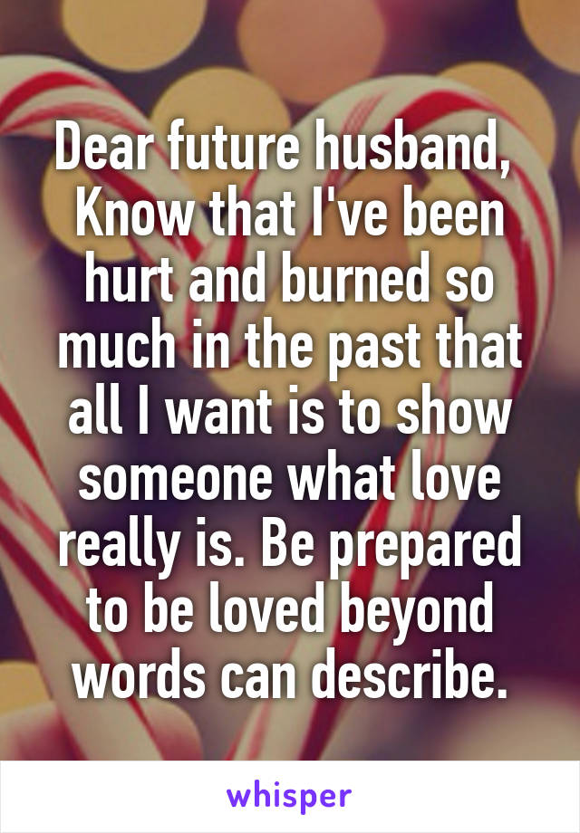 Dear future husband,  Know that I've been hurt and burned so much in the past that all I want is to show someone what love really is. Be prepared to be loved beyond words can describe.