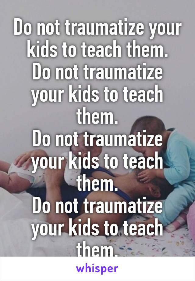 Do not traumatize your kids to teach them. Do not traumatize your kids to teach them. Do not traumatize your kids to teach them. Do not traumatize your kids to teach them.