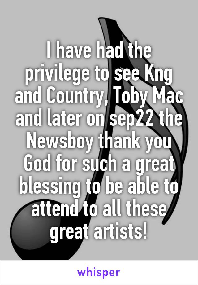 I have had the privilege to see Kng and Country, Toby Mac and later on sep22 the Newsboy thank you God for such a great blessing to be able to attend to all these great artists!