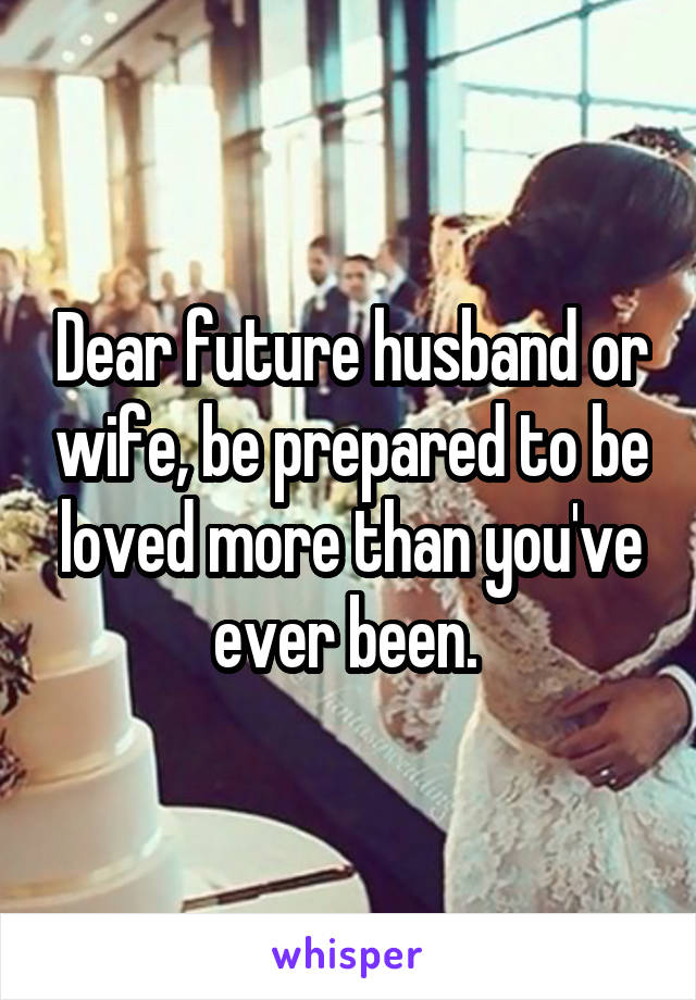 Dear future husband or wife, be prepared to be loved more than you've ever been.