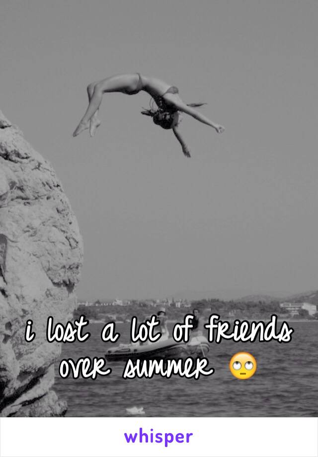 i lost a lot of friends over summer 🙄