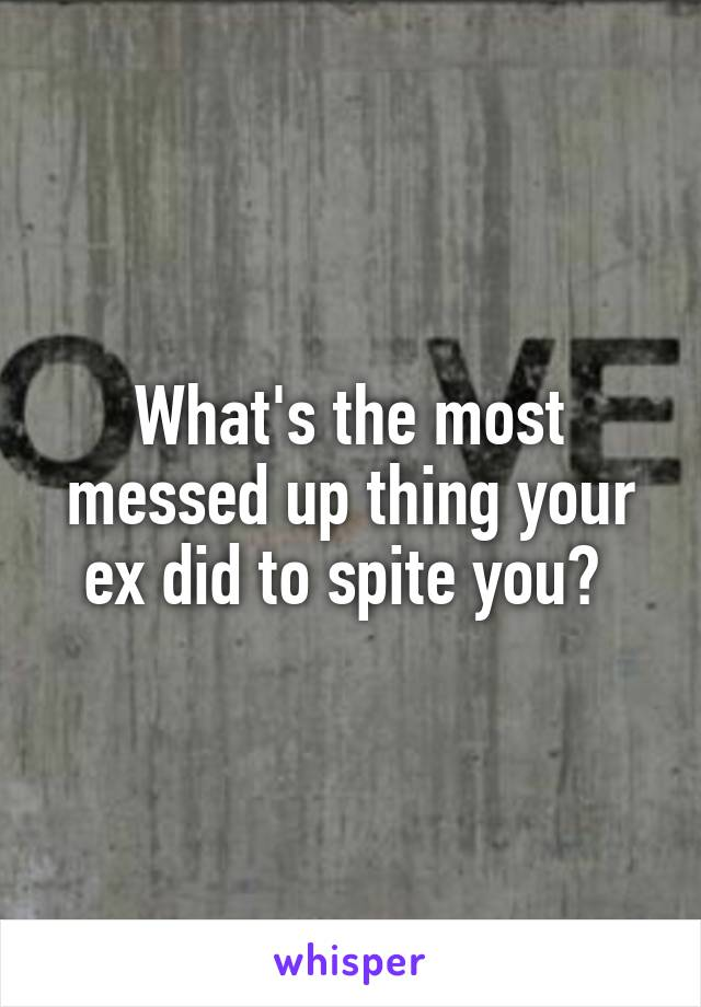 What's the most messed up thing your ex did to spite you?