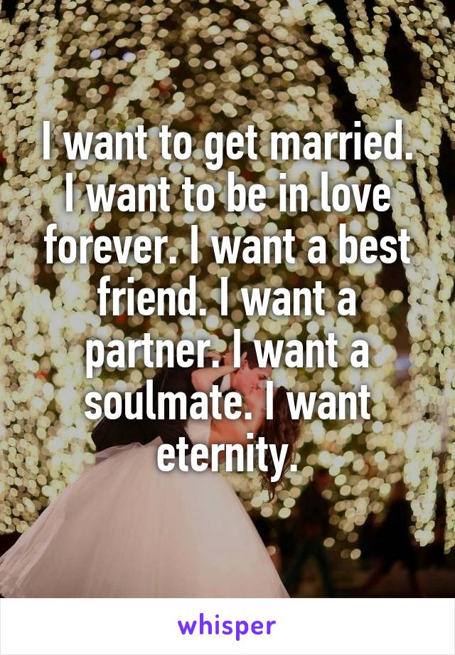 I want to get married. I want to be in love forever. I want a best friend. I want a partner. I want a soulmate. I want eternity.