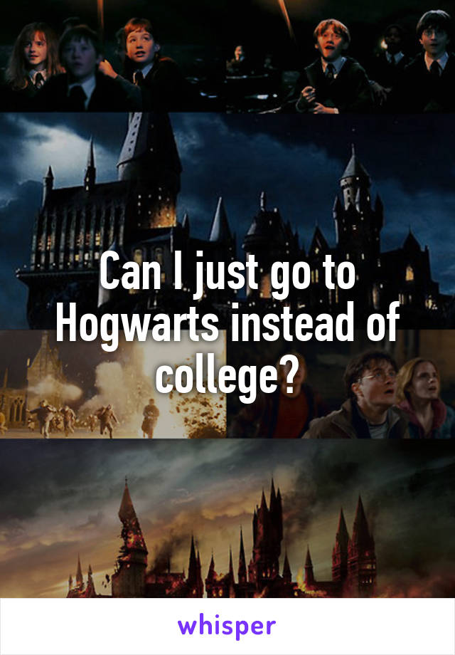 Can I just go to Hogwarts instead of college?