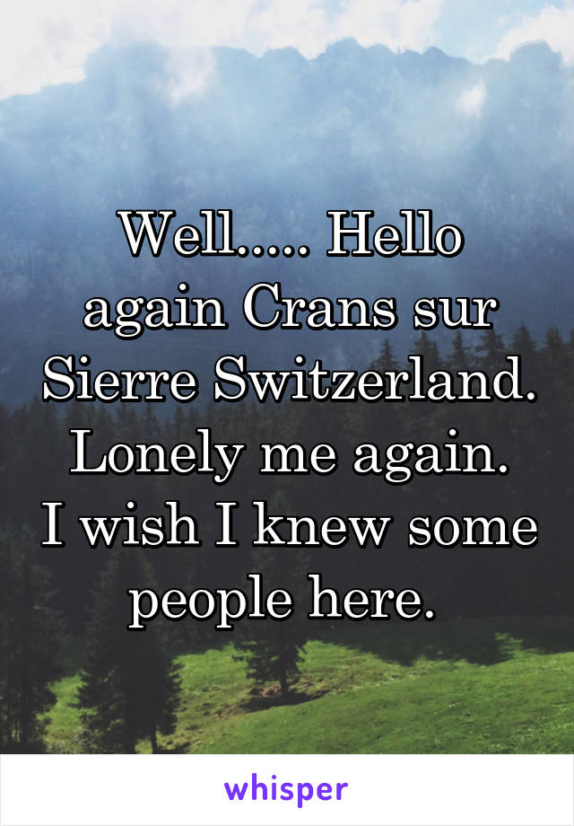 Well..... Hello again Crans sur Sierre Switzerland. Lonely me again. I wish I knew some people here.