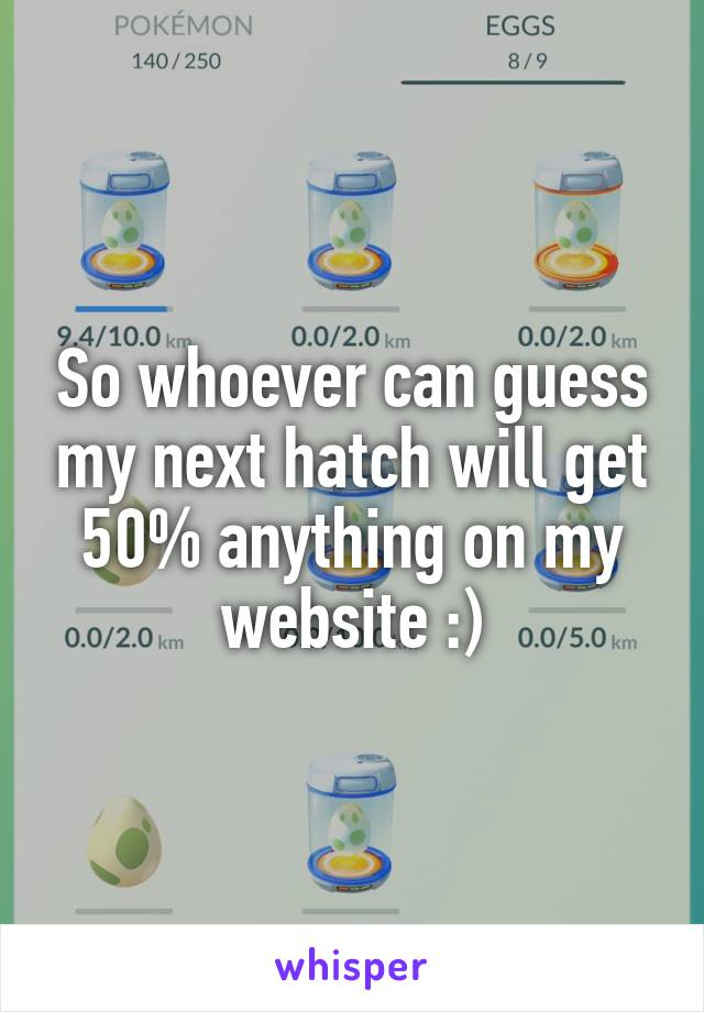So whoever can guess my next hatch will get 50% anything on my website :)