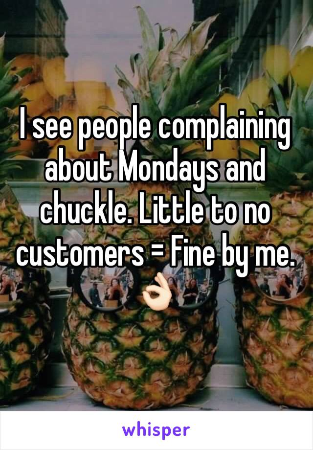 I see people complaining about Mondays and chuckle. Little to no customers = Fine by me.  👌🏻