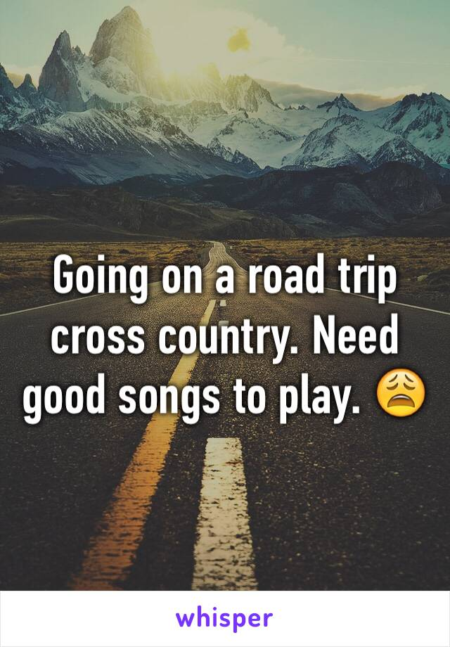 Going on a road trip cross country. Need good songs to play. 😩
