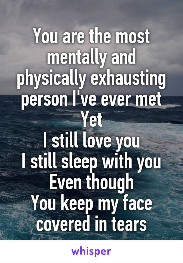 You are the most mentally and physically exhausting person I've ever met Yet I still love you I still sleep with you Even though You keep my face covered in tears