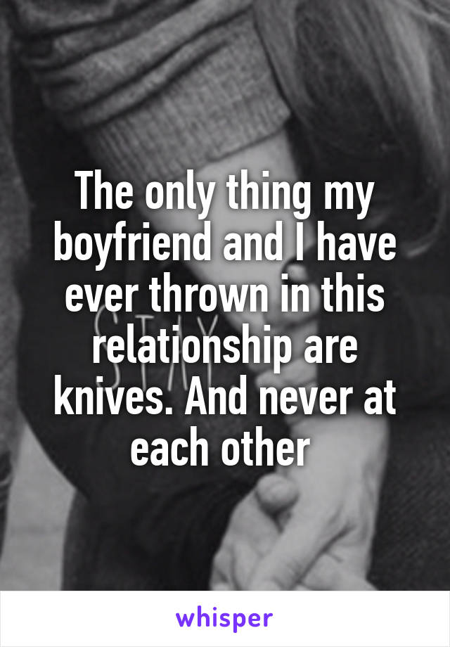 The only thing my boyfriend and I have ever thrown in this relationship are knives. And never at each other
