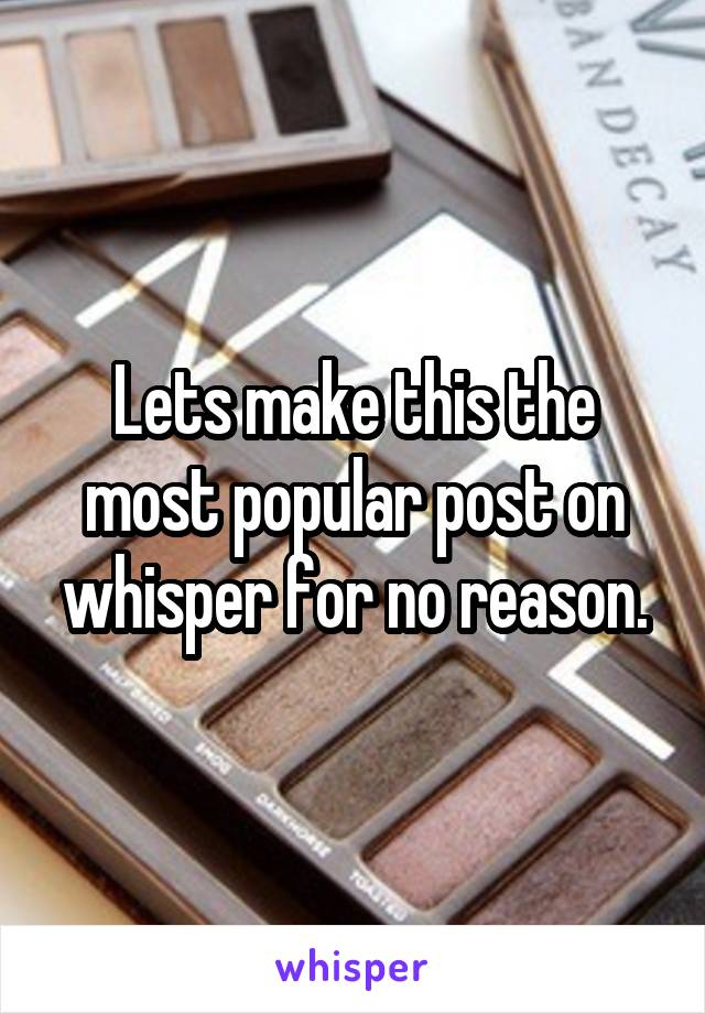 Lets make this the most popular post on whisper for no reason.