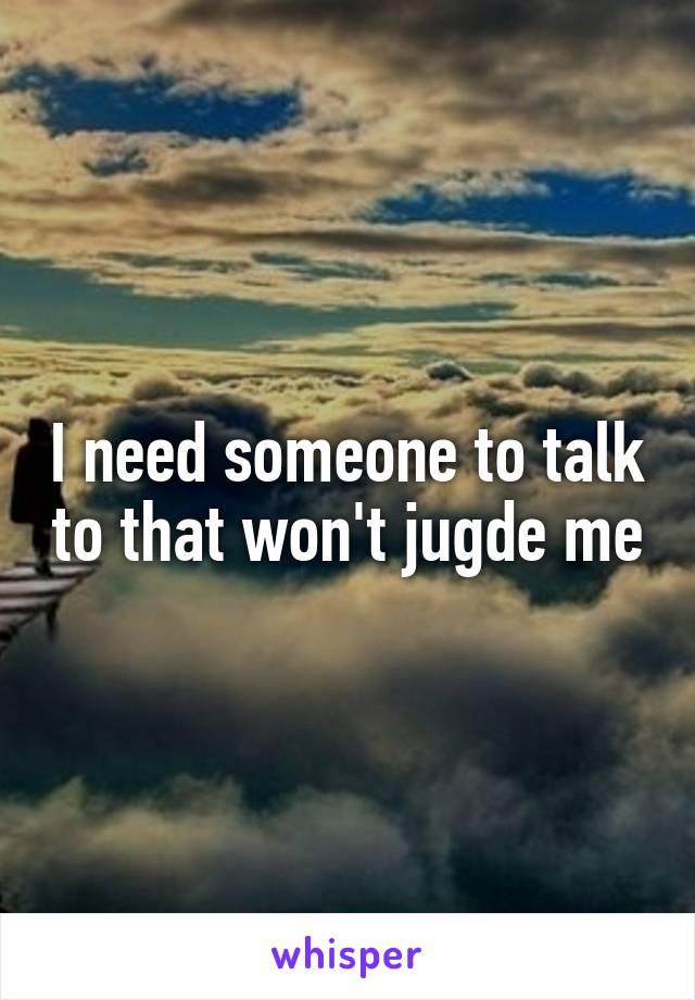 I need someone to talk to that won't jugde me