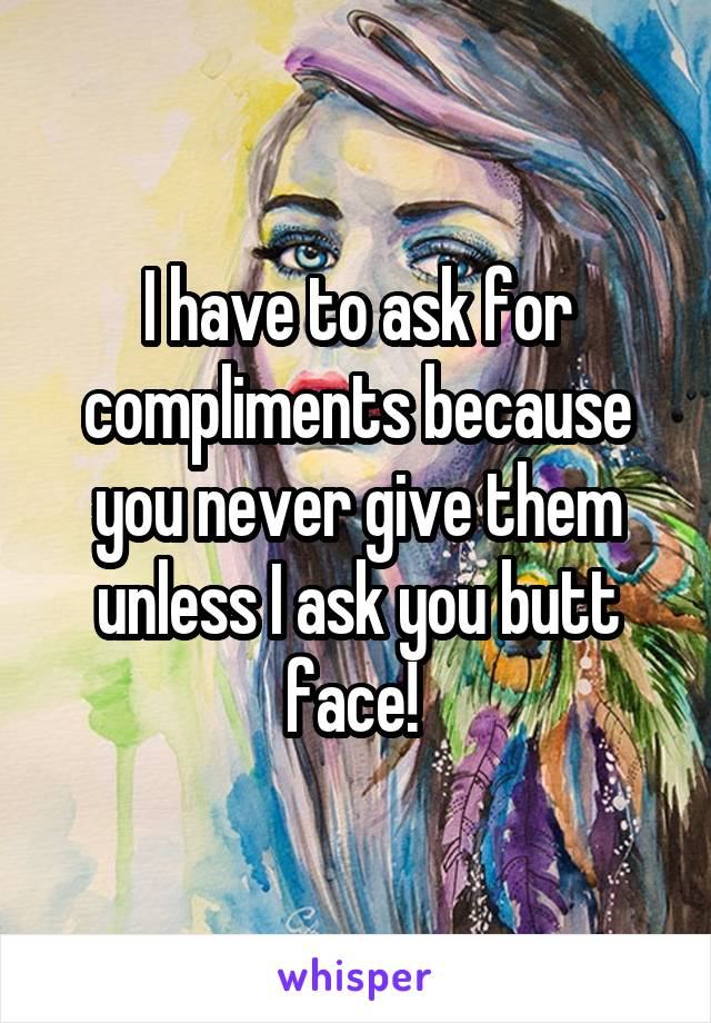 I have to ask for compliments because you never give them unless I ask you butt face!