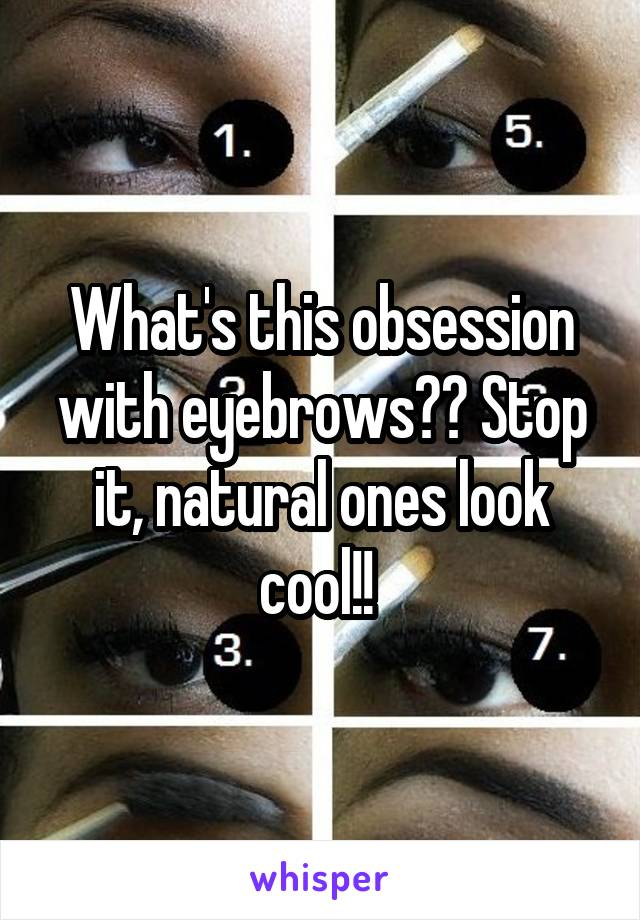 What's this obsession with eyebrows?? Stop it, natural ones look cool!!