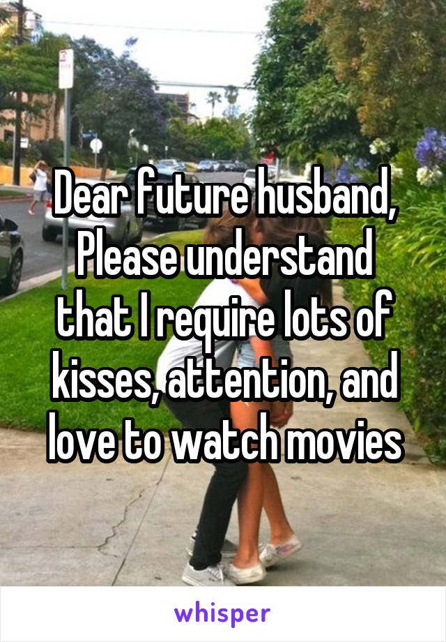 Dear future husband, Please understand that I require lots of kisses, attention, and love to watch movies