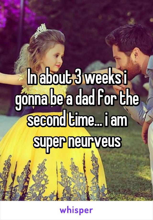 In about 3 weeks i gonna be a dad for the second time... i am super neurveus