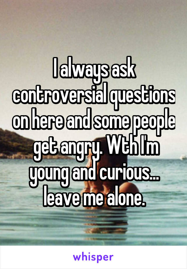 I always ask controversial questions on here and some people  get angry. Wth I'm young and curious... leave me alone.