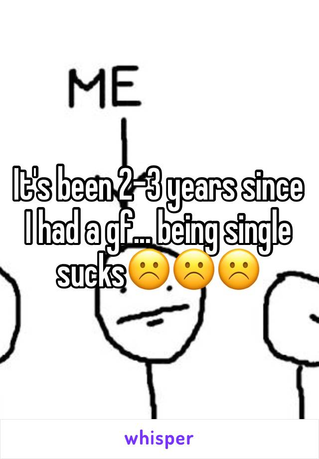 It's been 2-3 years since I had a gf... being single sucks☹️☹️☹️