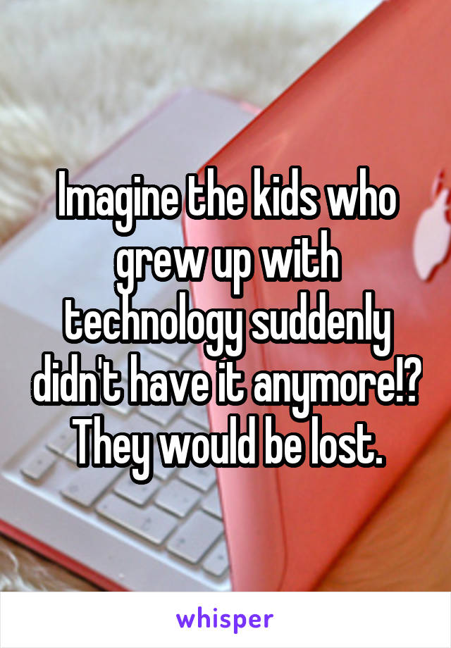 Imagine the kids who grew up with technology suddenly didn't have it anymore!? They would be lost.
