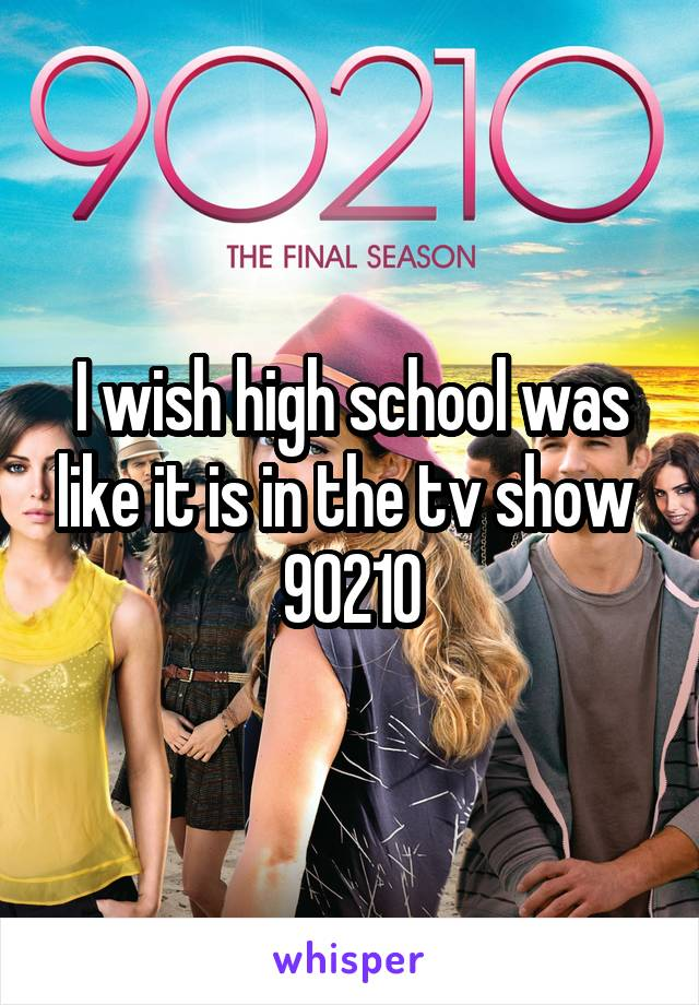 I wish high school was like it is in the tv show  90210