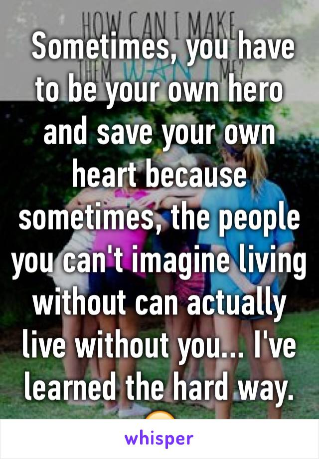 Sometimes, you have to be your own hero and save your own heart because sometimes, the people you can't imagine living without can actually live without you... I've learned the hard way. 😔