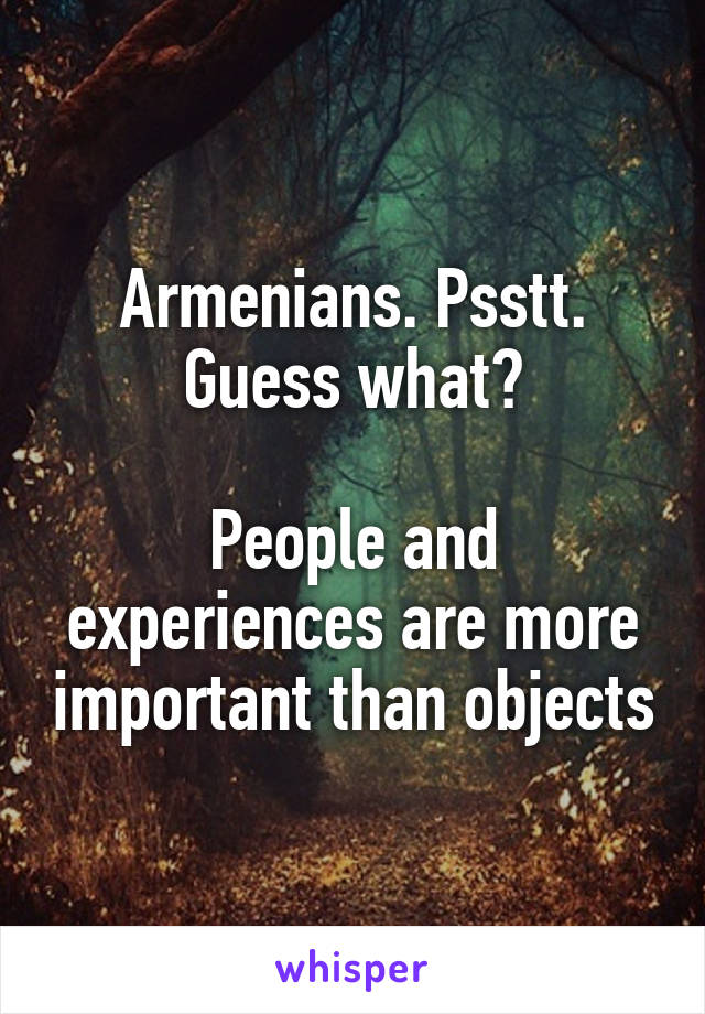 Armenians. Psstt. Guess what?  People and experiences are more important than objects